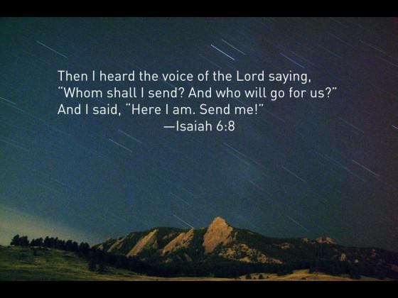 Da hørte jeg Herrens røst: Hvem skal jeg sende, og hvem vil gå for oss? Da sa jeg: Se, her er jeg, send mig!